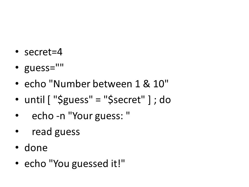 secret=4 guess= echo Number between 1 & 10 until [ $guess = $secret ] ; do. echo -n Your guess: